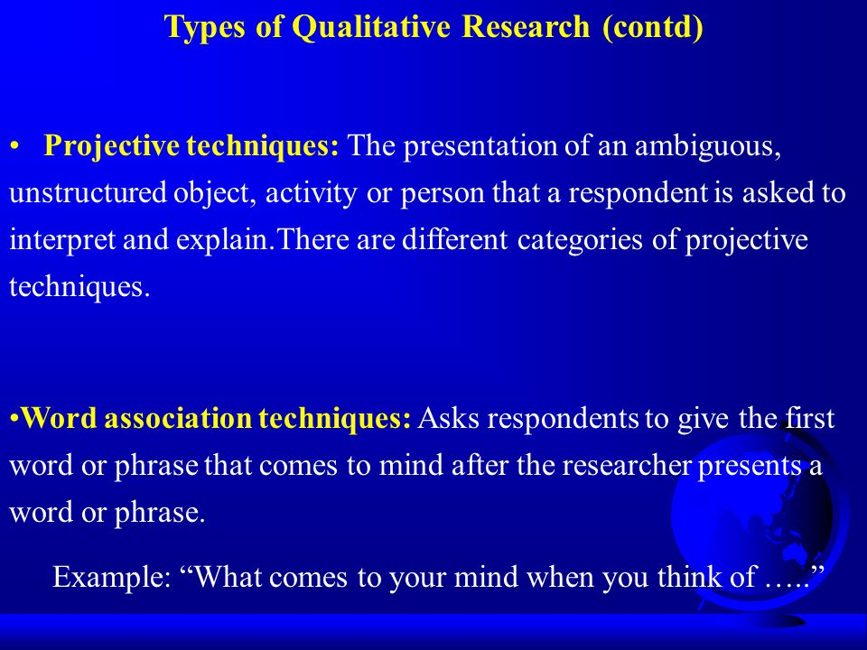 Types of Qualitative Research (contd) Projective techniques: The presentation of an ambiguous, unstructured object, activity or person that a responde