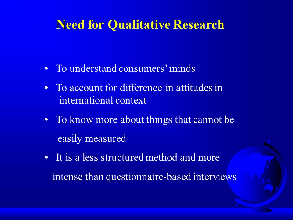 Need for Qualitative Research To understand consumers' minds To account for difference in attitudes in international context To know more about things