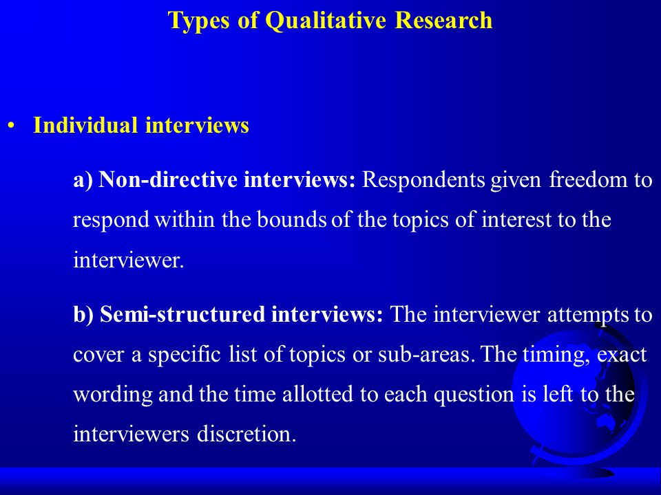 Types of Qualitative Research Individual interviews a) Non-directive interviews: Respondents given freedom to respond within the bounds of the topics