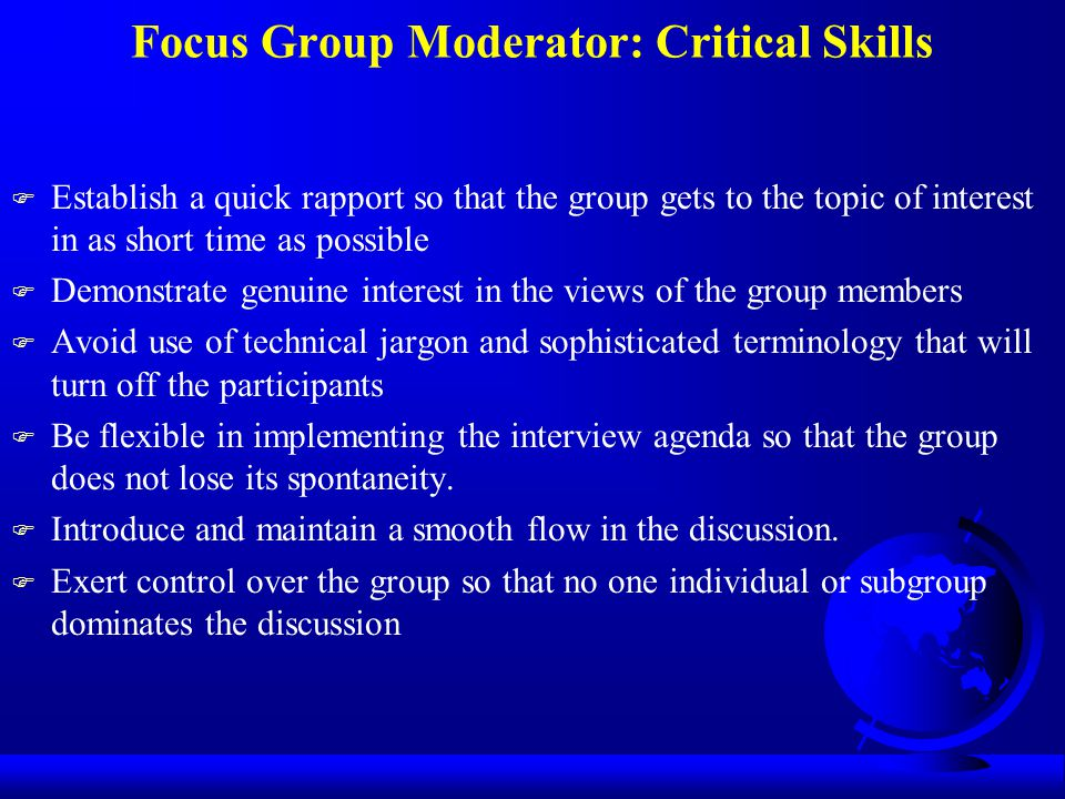Focus Group Moderator: Critical Skills F Establish a quick rapport so that the group gets to the topic of interest in as short time as possible F Demo