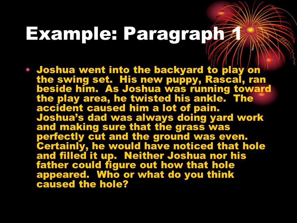 Example: Paragraph 1 Joshua went into the backyard to play on the swing set. His new puppy, Rascal, ran beside him. As Joshua was running toward the p