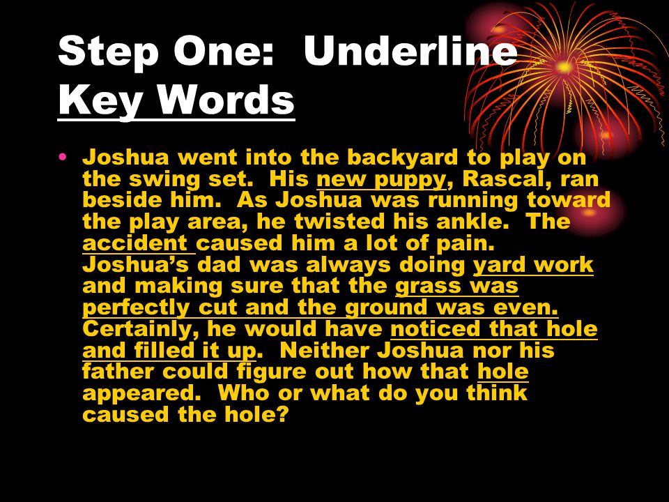Step One: Underline Key Words Joshua went into the backyard to play on the swing set. His new puppy, Rascal, ran beside him. As Joshua was running tow