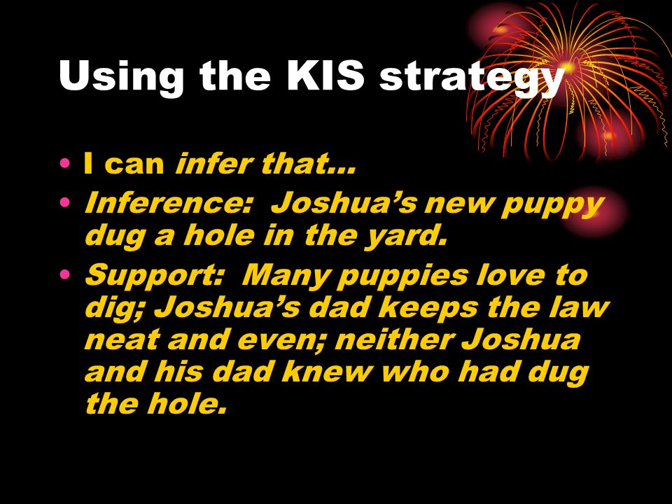 Using the KIS strategy I can infer that… Inference: Joshua's new puppy dug a hole in the yard. Support: Many puppies love to dig; Joshua's dad keeps t