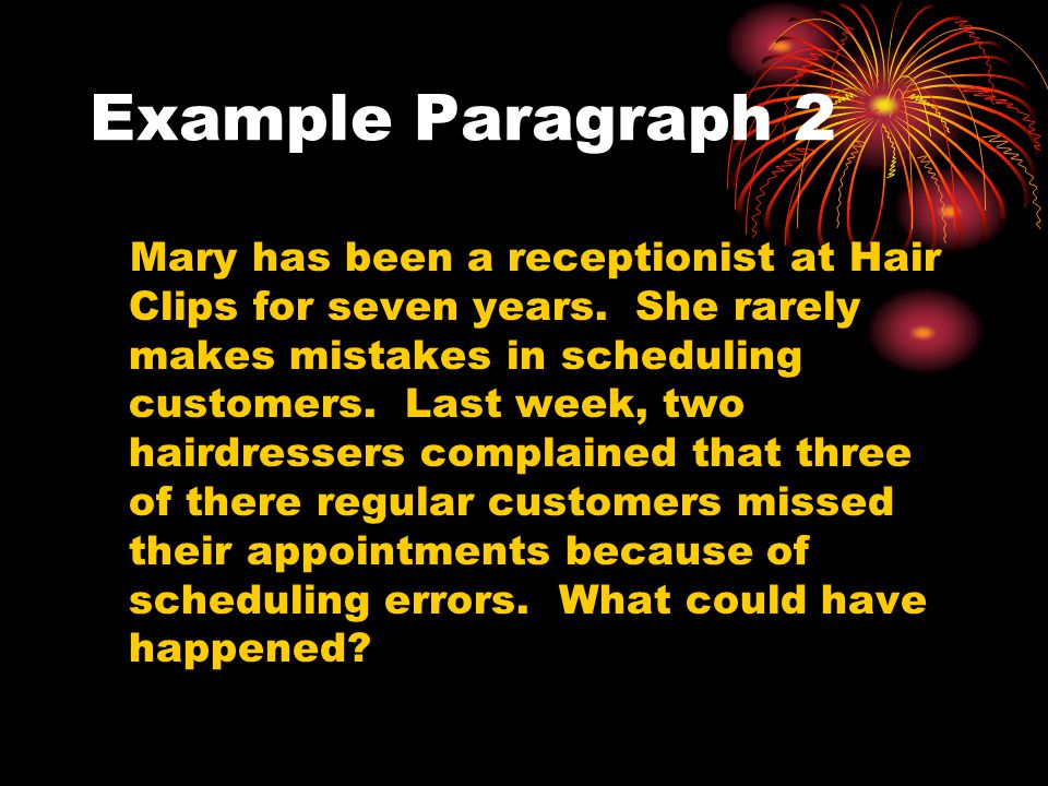 Example Paragraph 2 Mary has been a receptionist at Hair Clips for seven years. She rarely makes mistakes in scheduling customers. Last week, two hair