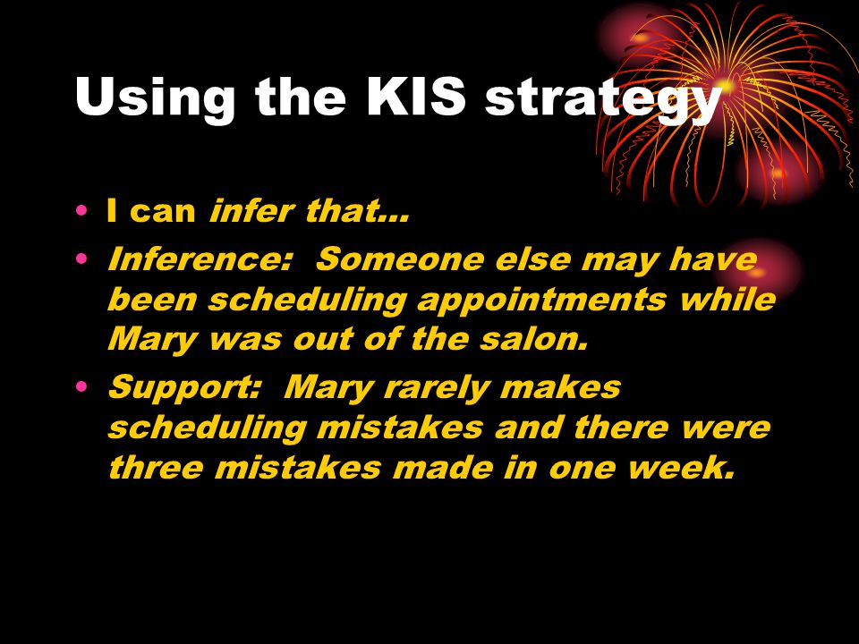 Using the KIS strategy I can infer that… Inference: Someone else may have been scheduling appointments while Mary was out of the salon. Support: Mary