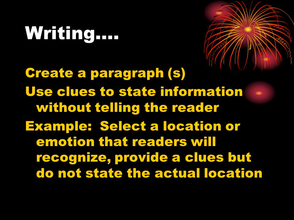 Writing…. Create a paragraph (s) Use clues to state information without telling the reader Example: Select a location or emotion that readers will rec