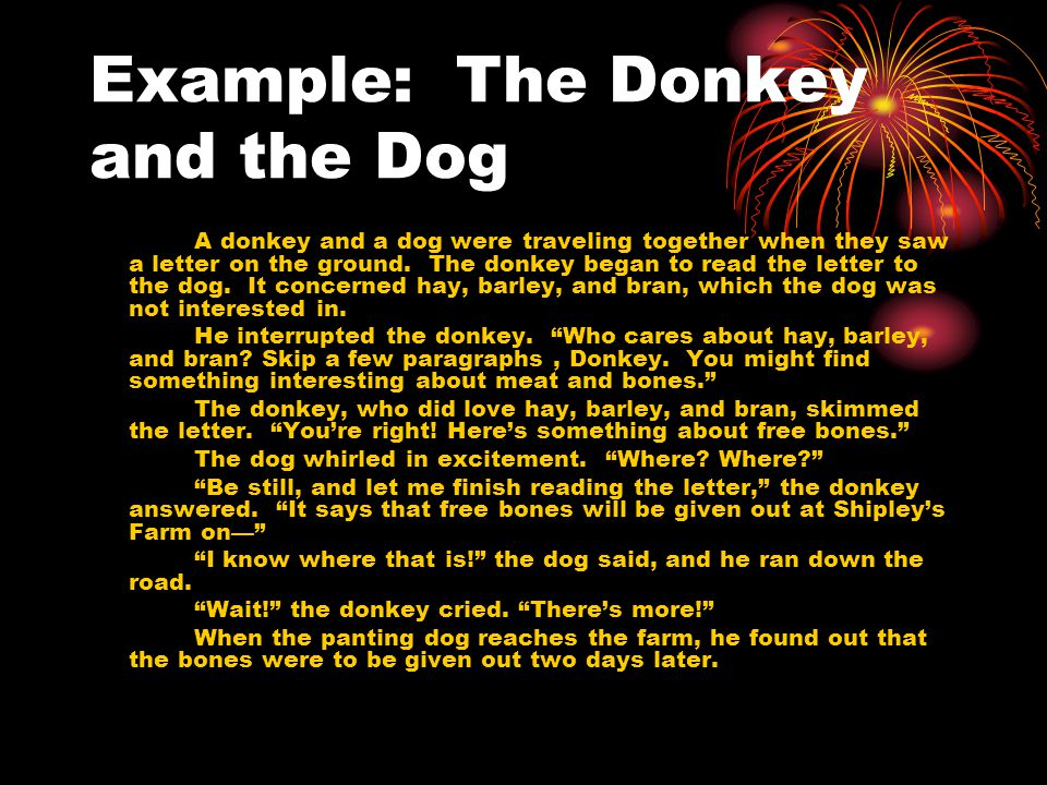 Example: The Donkey and the Dog A donkey and a dog were traveling together when they saw a letter on the ground. The donkey began to read the letter t