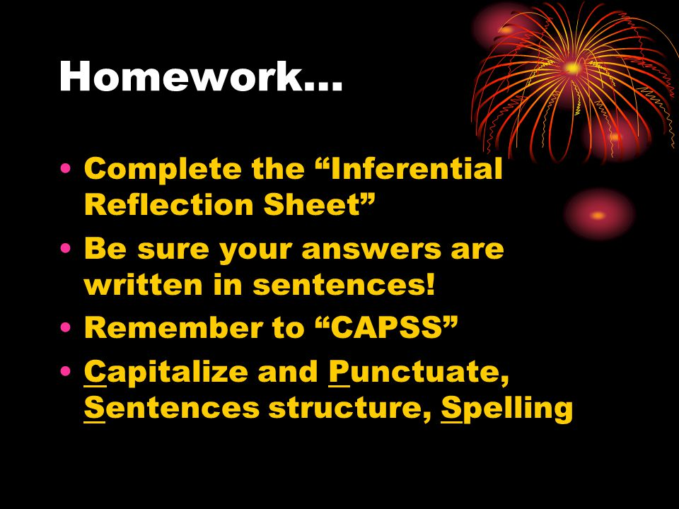 """Homework… Complete the """"Inferential Reflection Sheet"""" Be sure your answers are written in sentences! Remember to """"CAPSS"""" Capitalize and Punctuate, Sen"""