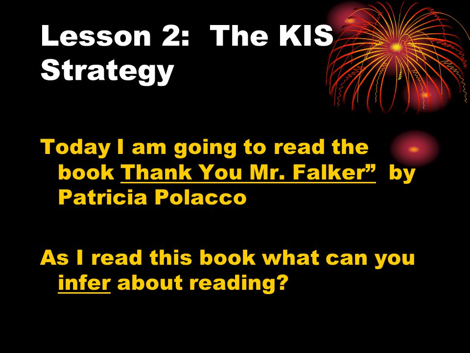 """Lesson 2: The KIS Strategy Today I am going to read the book Thank You Mr. Falker"""" by Patricia Polacco As I read this book what can you infer about re"""