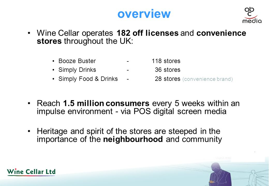 overview Wine Cellar operates 182 off licenses and convenience stores throughout the UK: Booze Buster-118 stores Simply Drinks- 36 stores Simply Food & Drinks- 28 stores (convenience brand) Reach 1.5 million consumers every 5 weeks within an impulse environment - via POS digital screen media Heritage and spirit of the stores are steeped in the importance of the neighbourhood and community