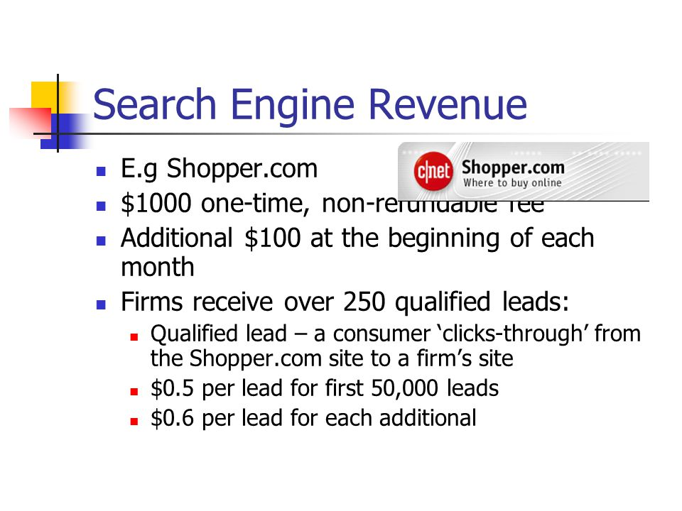 Search Engine Revenue E.g Shopper.com $1000 one-time, non-refundable fee Additional $100 at the beginning of each month Firms receive over 250 qualified leads: Qualified lead – a consumer 'clicks-through' from the Shopper.com site to a firm's site $0.5 per lead for first 50,000 leads $0.6 per lead for each additional