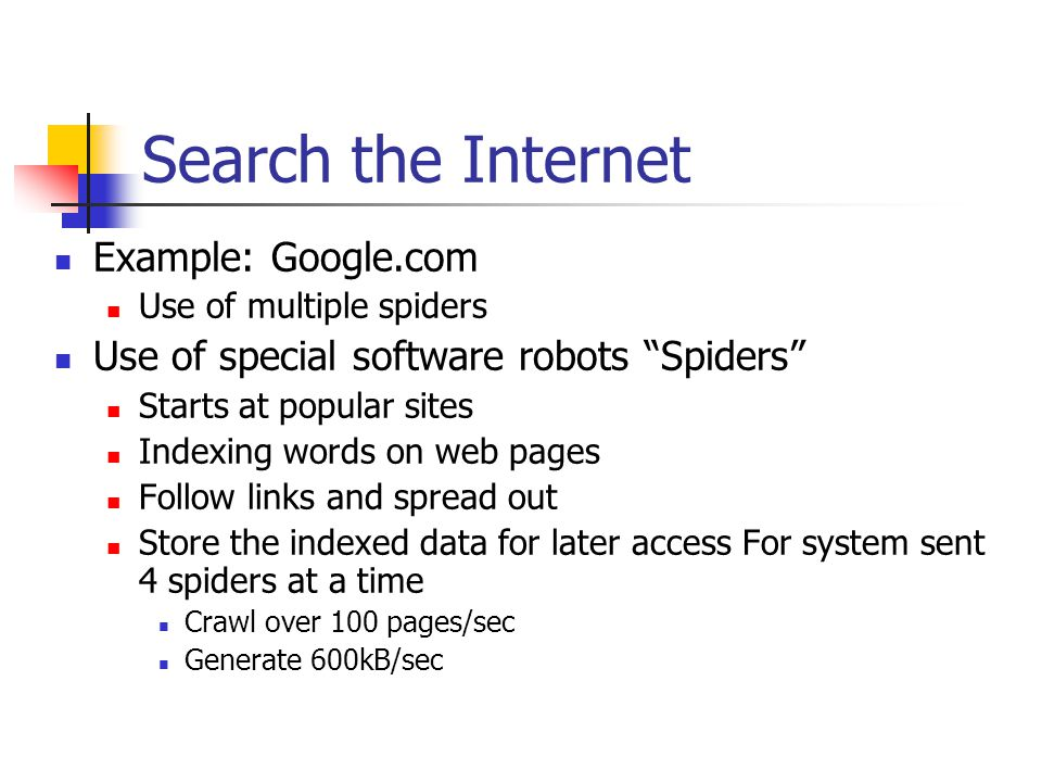 Search the Internet Example: Google.com Use of multiple spiders Use of special software robots Spiders Starts at popular sites Indexing words on web pages Follow links and spread out Store the indexed data for later access For system sent 4 spiders at a time Crawl over 100 pages/sec Generate 600kB/sec