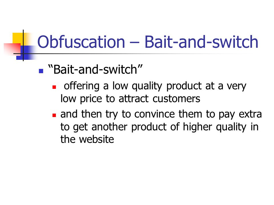"Obfuscation – Bait-and-switch ""Bait-and-switch"" offering a low quality product at a very low price to attract customers and then try to convince them"