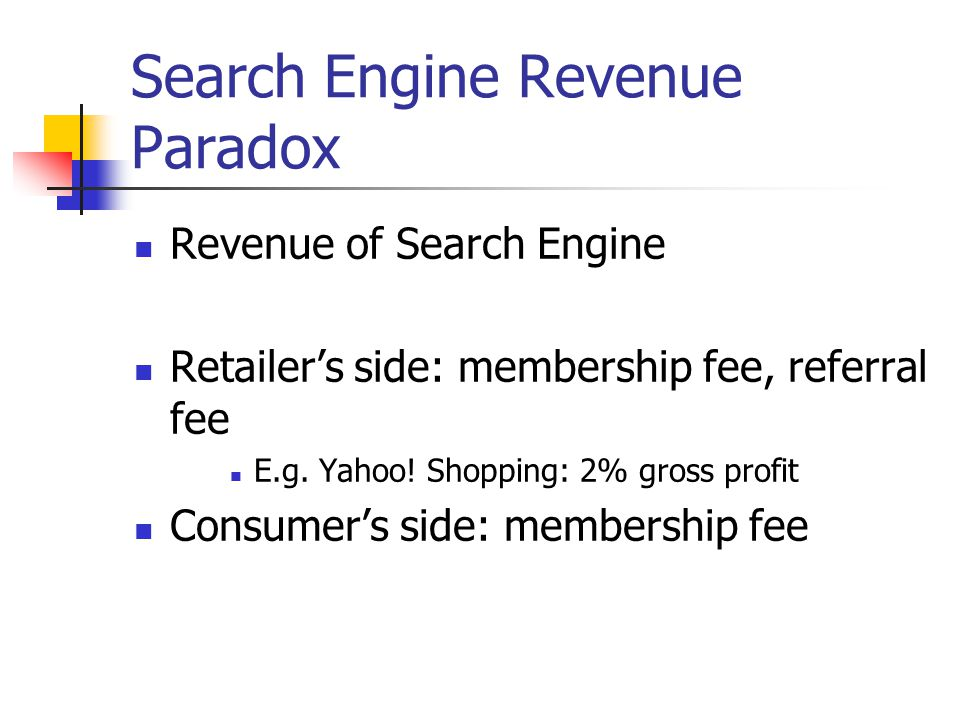 Search Engine Revenue Paradox Revenue of Search Engine Retailer's side: membership fee, referral fee E.g. Yahoo! Shopping: 2% gross profit Consumer's
