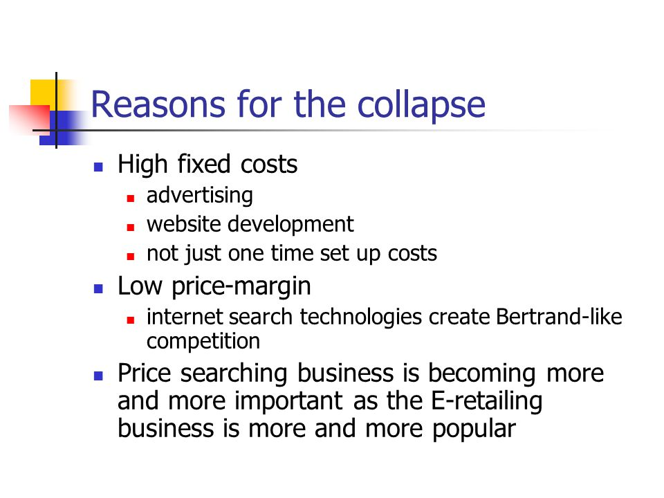 Reasons for the collapse High fixed costs advertising website development not just one time set up costs Low price-margin internet search technologies create Bertrand-like competition Price searching business is becoming more and more important as the E-retailing business is more and more popular