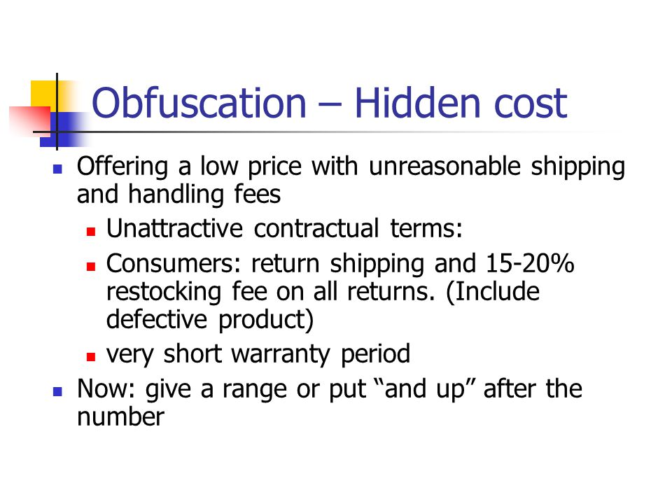 Obfuscation – Hidden cost Offering a low price with unreasonable shipping and handling fees Unattractive contractual terms: Consumers: return shipping