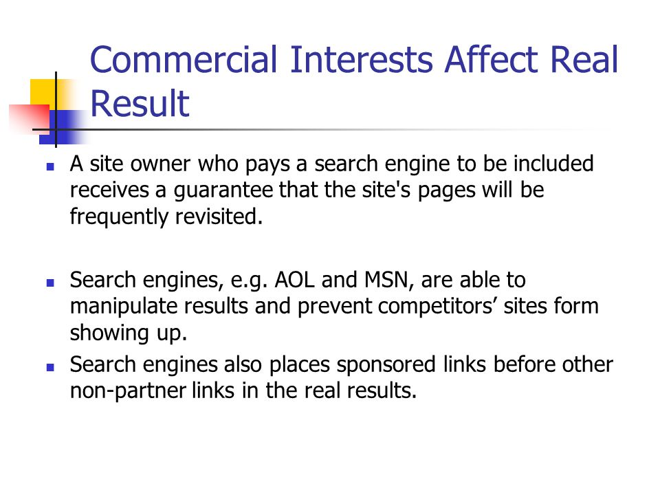 Commercial Interests Affect Real Result A site owner who pays a search engine to be included receives a guarantee that the site s pages will be frequently revisited.