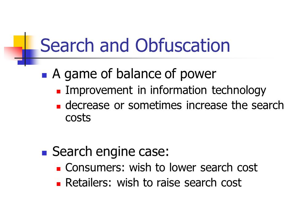 Search and Obfuscation A game of balance of power Improvement in information technology decrease or sometimes increase the search costs Search engine