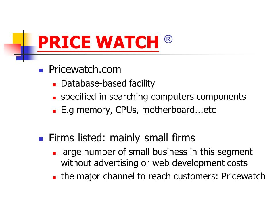 PRICE WATCHPRICE WATCH ® Pricewatch.com Database-based facility specified in searching computers components E.g memory, CPUs, motherboard...etc Firms listed: mainly small firms large number of small business in this segment without advertising or web development costs the major channel to reach customers: Pricewatch