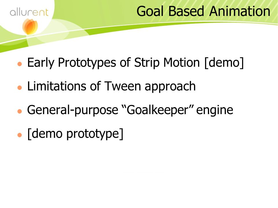 Goal Based Animation Early Prototypes of Strip Motion [demo] Limitations of Tween approach General-purpose Goalkeeper engine [demo prototype]
