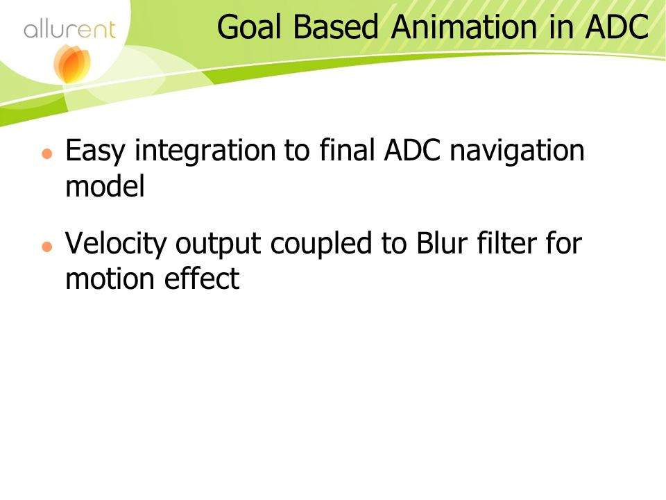Goal Based Animation in ADC Easy integration to final ADC navigation model Velocity output coupled to Blur filter for motion effect