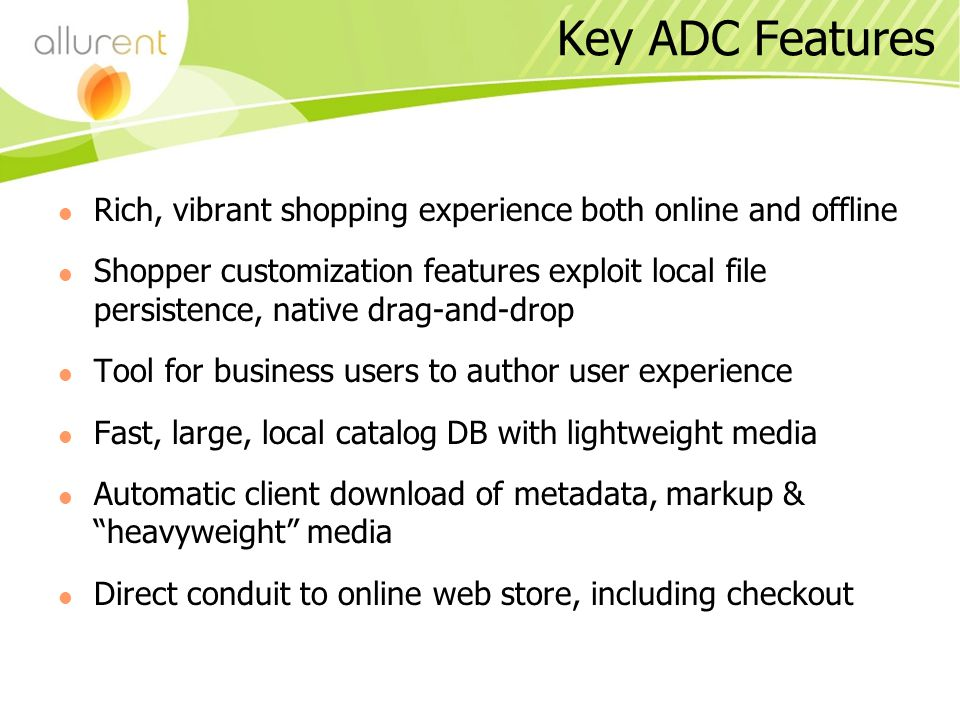 Key ADC Features Rich, vibrant shopping experience both online and offline Shopper customization features exploit local file persistence, native drag-and-drop Tool for business users to author user experience Fast, large, local catalog DB with lightweight media Automatic client download of metadata, markup & heavyweight media Direct conduit to online web store, including checkout