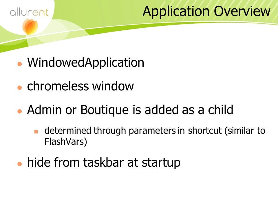 Application Overview WindowedApplication chromeless window Admin or Boutique is added as a child determined through parameters in shortcut (similar to FlashVars) hide from taskbar at startup
