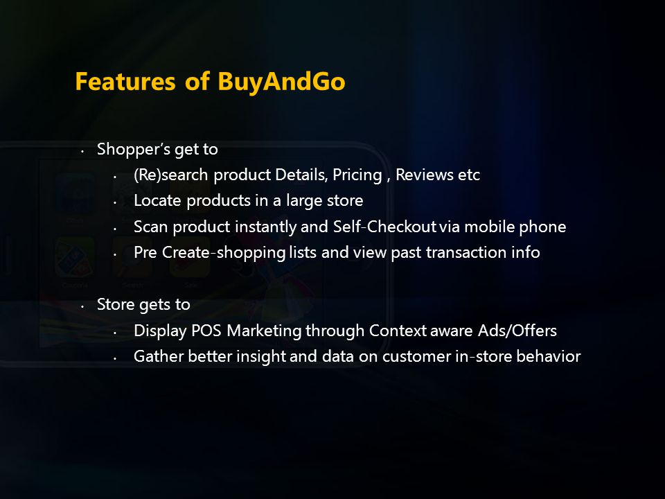 Features of BuyAndGo Shopper's get to (Re)search product Details, Pricing, Reviews etc Locate products in a large store Scan product instantly and Sel