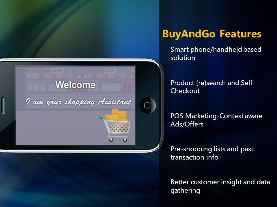 BuyAndGo Features Smart phone/handheld based solution Product (re)search and Self- Checkout POS Marketing-Context aware Ads/Offers Pre-shopping lists