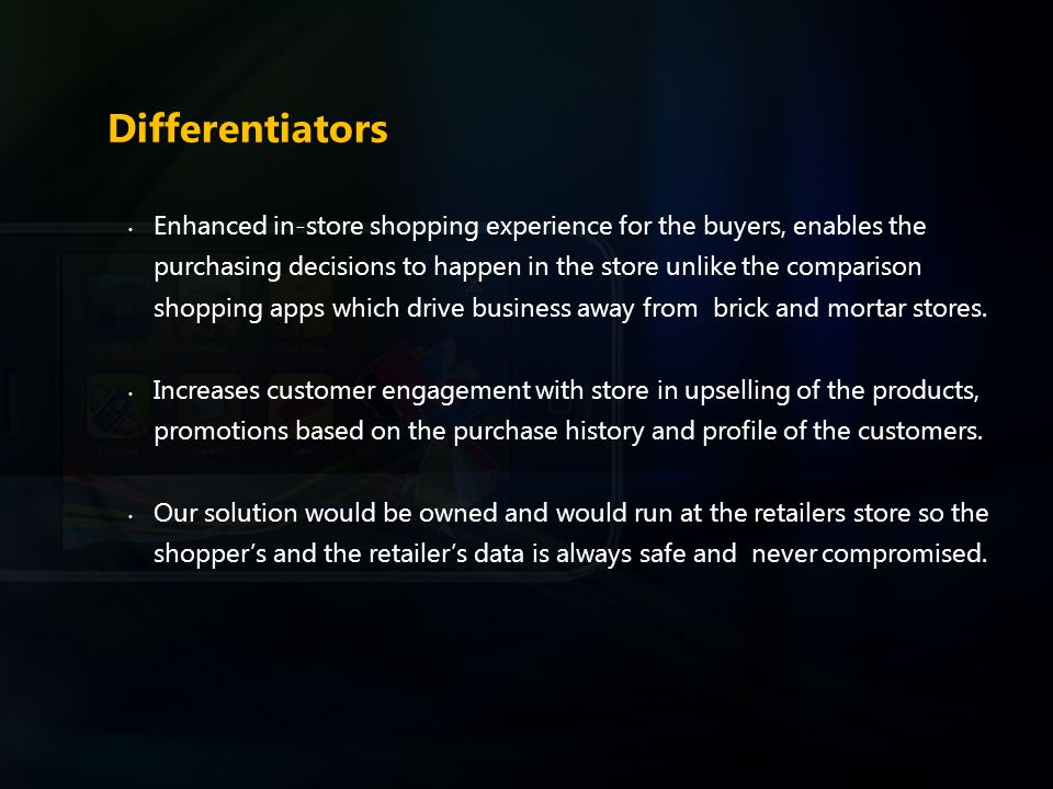 Differentiators Enhanced in-store shopping experience for the buyers, enables the purchasing decisions to happen in the store unlike the comparison shopping apps which drive business away from brick and mortar stores.