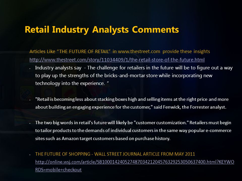 Retail Industry Analysts Comments Articles Like THE FUTURE OF RETAIL in www.thestreet.com provide these insights http://www.thestreet.com/story/11034409/1/the-retail-store-of-the-future.html Industry analysts say - The challenge for retailers in the future will be to figure out a way to play up the strengths of the bricks-and-mortar store while incorporating new technology into the experience.