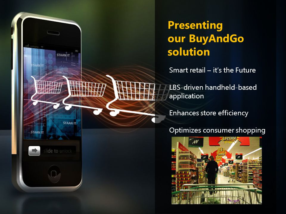 Presenting our BuyAndGo solution Smart retail – it's the Future LBS-driven handheld-based application Enhances store efficiency Optimizes consumer sho