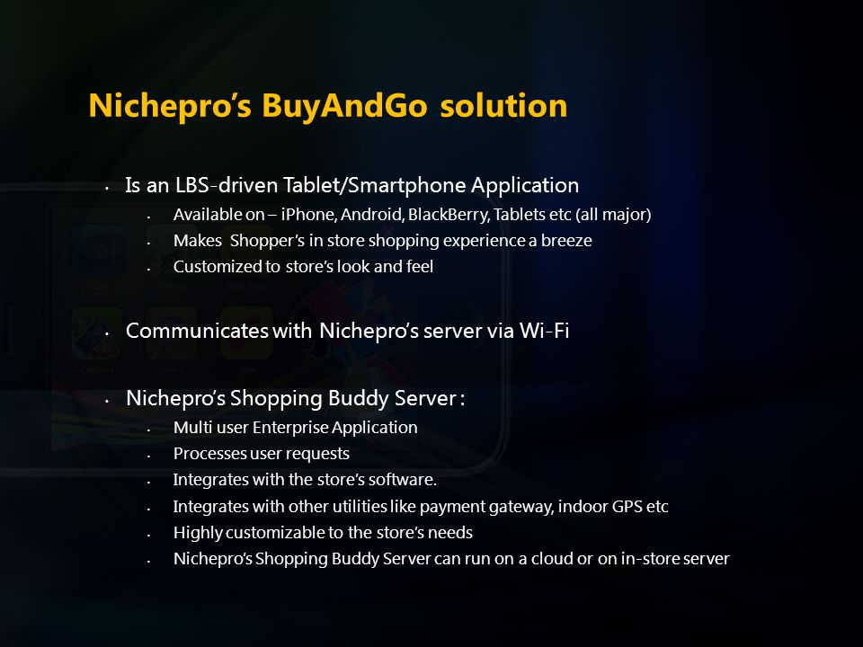 Nichepro's BuyAndGo solution Is an LBS-driven Tablet/Smartphone Application Available on – iPhone, Android, BlackBerry, Tablets etc (all major) Makes Shopper's in store shopping experience a breeze Customized to store's look and feel Communicates with Nichepro's server via Wi-Fi Nichepro's Shopping Buddy Server : Multi user Enterprise Application Processes user requests Integrates with the store's software.
