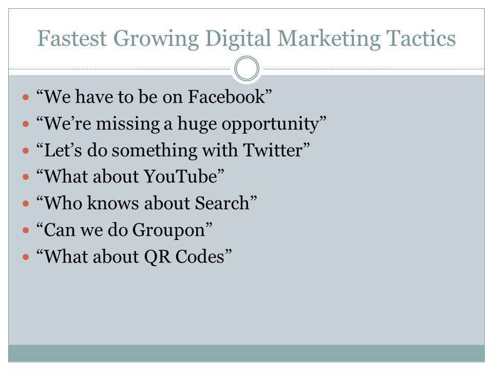 Fastest Growing Digital Marketing Tactics We have to be on Facebook We're missing a huge opportunity Let's do something with Twitter What about YouTube Who knows about Search Can we do Groupon What about QR Codes