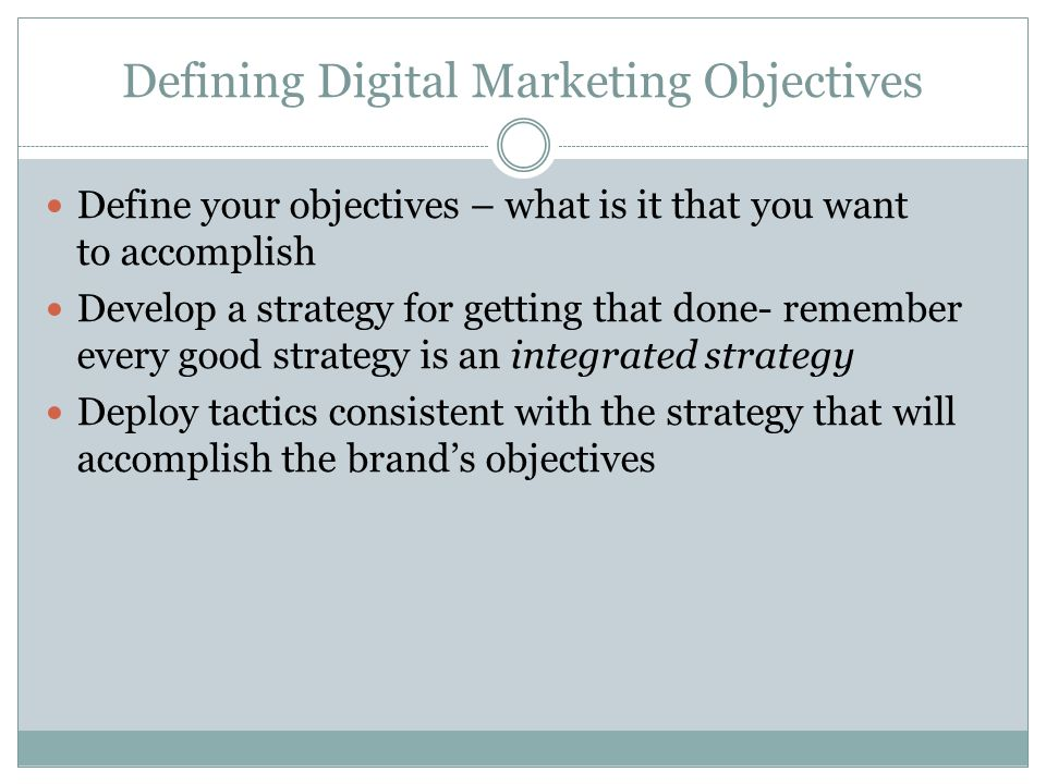Defining Digital Marketing Objectives Define your objectives – what is it that you want to accomplish Develop a strategy for getting that done- remember every good strategy is an integrated strategy Deploy tactics consistent with the strategy that will accomplish the brand's objectives