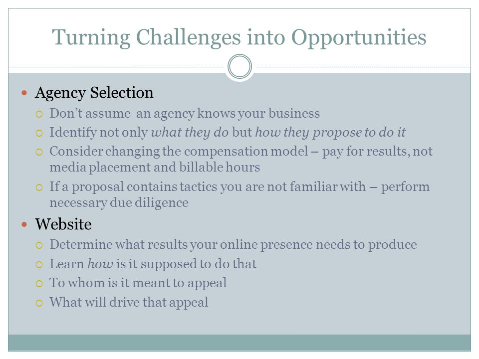 Turning Challenges into Opportunities Agency Selection  Don't assume an agency knows your business  Identify not only what they do but how they propose to do it  Consider changing the compensation model – pay for results, not media placement and billable hours  If a proposal contains tactics you are not familiar with – perform necessary due diligence Website  Determine what results your online presence needs to produce  Learn how is it supposed to do that  To whom is it meant to appeal  What will drive that appeal