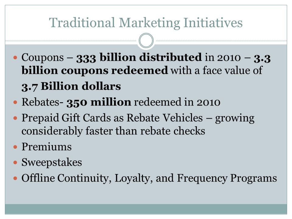Traditional Marketing Initiatives Coupons – 333 billion distributed in 2010 – 3.3 billion coupons redeemed with a face value of 3.7 Billion dollars Rebates- 350 million redeemed in 2010 Prepaid Gift Cards as Rebate Vehicles – growing considerably faster than rebate checks Premiums Sweepstakes Offline Continuity, Loyalty, and Frequency Programs