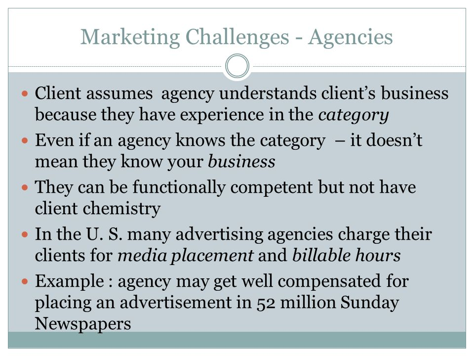 Marketing Challenges - Agencies Client assumes agency understands client's business because they have experience in the category Even if an agency knows the category – it doesn't mean they know your business They can be functionally competent but not have client chemistry In the U.