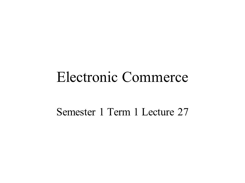Electronic Commerce Semester 1 Term 1 Lecture 27