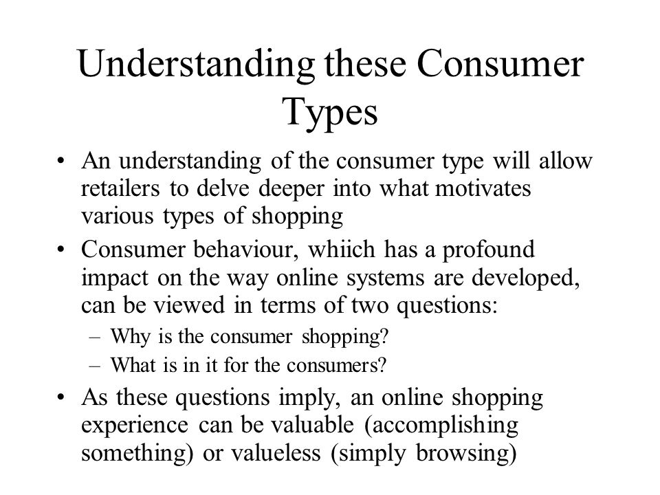 Understanding these Consumer Types An understanding of the consumer type will allow retailers to delve deeper into what motivates various types of shopping Consumer behaviour, whiich has a profound impact on the way online systems are developed, can be viewed in terms of two questions: –Why is the consumer shopping.