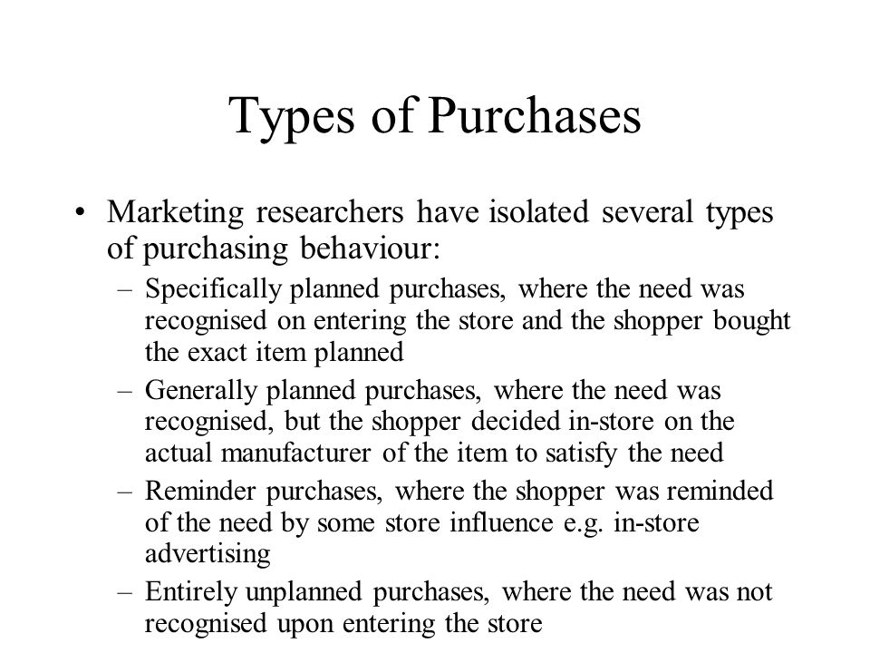 Types of Purchases Marketing researchers have isolated several types of purchasing behaviour: –Specifically planned purchases, where the need was recognised on entering the store and the shopper bought the exact item planned –Generally planned purchases, where the need was recognised, but the shopper decided in-store on the actual manufacturer of the item to satisfy the need –Reminder purchases, where the shopper was reminded of the need by some store influence e.g.