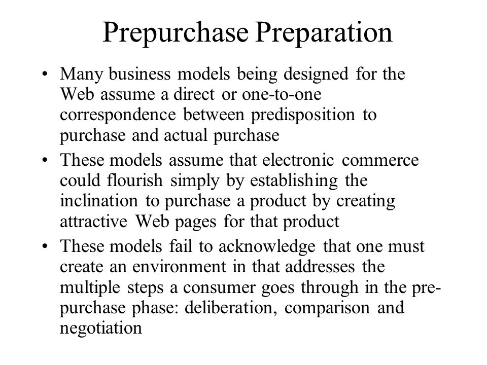 Prepurchase Preparation Many business models being designed for the Web assume a direct or one-to-one correspondence between predisposition to purchase and actual purchase These models assume that electronic commerce could flourish simply by establishing the inclination to purchase a product by creating attractive Web pages for that product These models fail to acknowledge that one must create an environment in that addresses the multiple steps a consumer goes through in the pre- purchase phase: deliberation, comparison and negotiation
