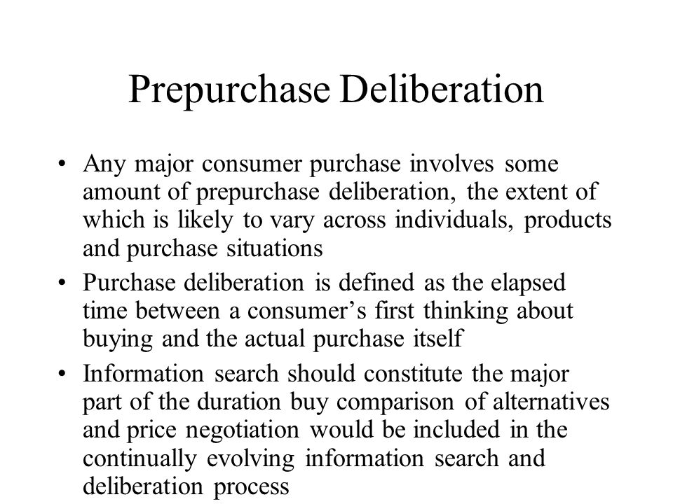Prepurchase Deliberation Any major consumer purchase involves some amount of prepurchase deliberation, the extent of which is likely to vary across individuals, products and purchase situations Purchase deliberation is defined as the elapsed time between a consumer's first thinking about buying and the actual purchase itself Information search should constitute the major part of the duration buy comparison of alternatives and price negotiation would be included in the continually evolving information search and deliberation process