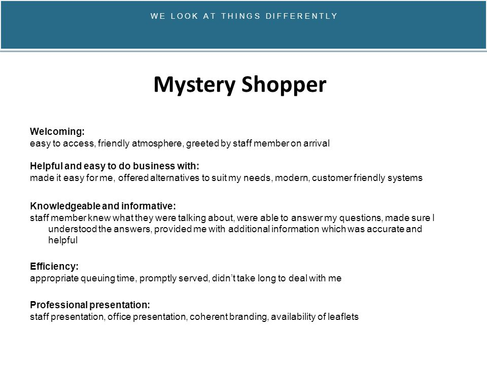 W E L O O K A T T H I N G S D I F F E R E N T L Y Mystery Shopper Welcoming: easy to access, friendly atmosphere, greeted by staff member on arrival Helpful and easy to do business with: made it easy for me, offered alternatives to suit my needs, modern, customer friendly systems Knowledgeable and informative: staff member knew what they were talking about, were able to answer my questions, made sure I understood the answers, provided me with additional information which was accurate and helpful Efficiency: appropriate queuing time, promptly served, didn't take long to deal with me Professional presentation: staff presentation, office presentation, coherent branding, availability of leaflets