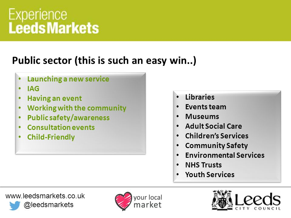 www.leedsmarkets.co.uk @leedsmarkets Public sector (this is such an easy win..) Launching a new service IAG Having an event Working with the community Public safety/awareness Consultation events Child-Friendly Launching a new service IAG Having an event Working with the community Public safety/awareness Consultation events Child-Friendly Libraries Events team Museums Adult Social Care Children's Services Community Safety Environmental Services NHS Trusts Youth Services Libraries Events team Museums Adult Social Care Children's Services Community Safety Environmental Services NHS Trusts Youth Services
