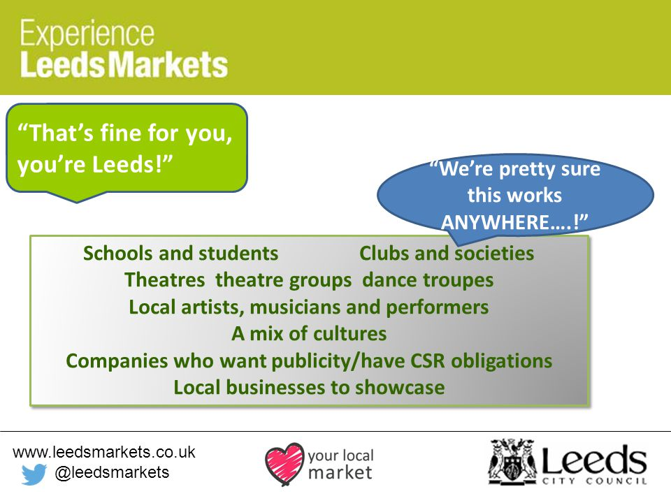 www.leedsmarkets.co.uk @leedsmarkets Schools and students Clubs and societies Theatres theatre groups dance troupes Local artists, musicians and performers A mix of cultures Companies who want publicity/have CSR obligations Local businesses to showcase Schools and students Clubs and societies Theatres theatre groups dance troupes Local artists, musicians and performers A mix of cultures Companies who want publicity/have CSR obligations Local businesses to showcase That's fine for you, you're Leeds! We're pretty sure this works ANYWHERE….!