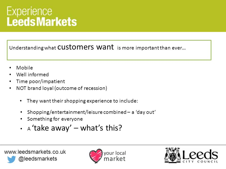 www.leedsmarkets.co.uk @leedsmarkets Understanding what customers want is more important than ever… They want their shopping experience to include: Mobile Well informed Time poor/impatient NOT brand loyal (outcome of recession) Shopping/entertainment/leisure combined – a 'day out' Something for everyone A 'take away' – what's this