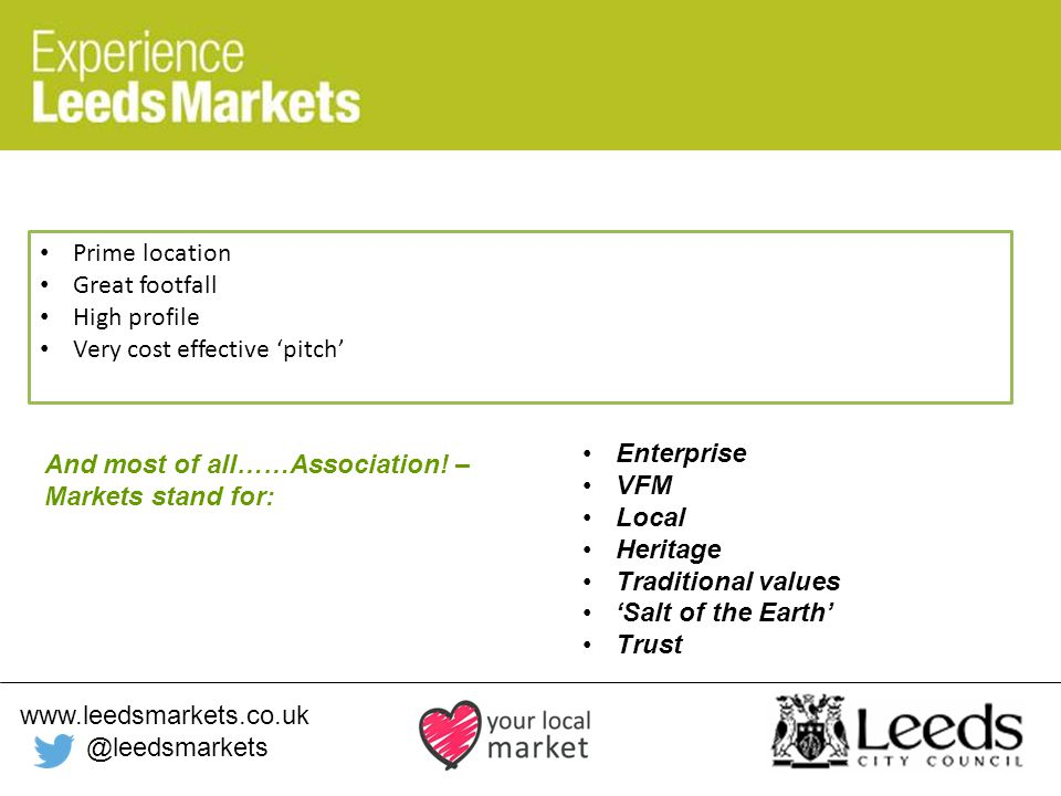 www.leedsmarkets.co.uk @leedsmarkets Prime location Great footfall High profile Very cost effective 'pitch' And most of all……Association.