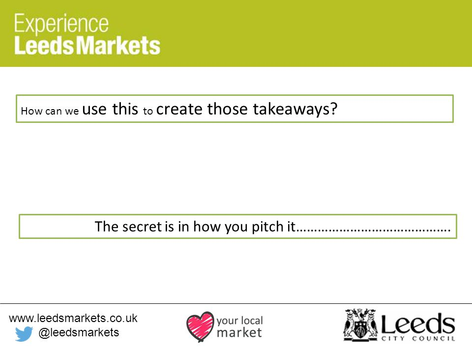 www.leedsmarkets.co.uk @leedsmarkets How can we use this to create those takeaways.