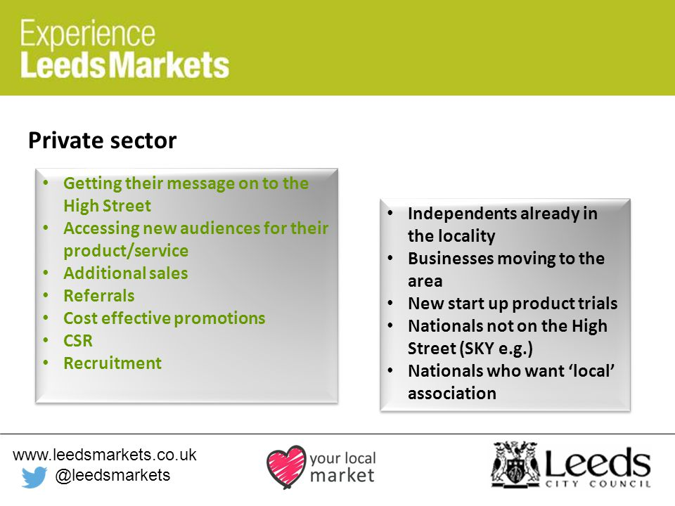 www.leedsmarkets.co.uk @leedsmarkets Private sector Getting their message on to the High Street Accessing new audiences for their product/service Additional sales Referrals Cost effective promotions CSR Recruitment Getting their message on to the High Street Accessing new audiences for their product/service Additional sales Referrals Cost effective promotions CSR Recruitment Independents already in the locality Businesses moving to the area New start up product trials Nationals not on the High Street (SKY e.g.) Nationals who want 'local' association Independents already in the locality Businesses moving to the area New start up product trials Nationals not on the High Street (SKY e.g.) Nationals who want 'local' association